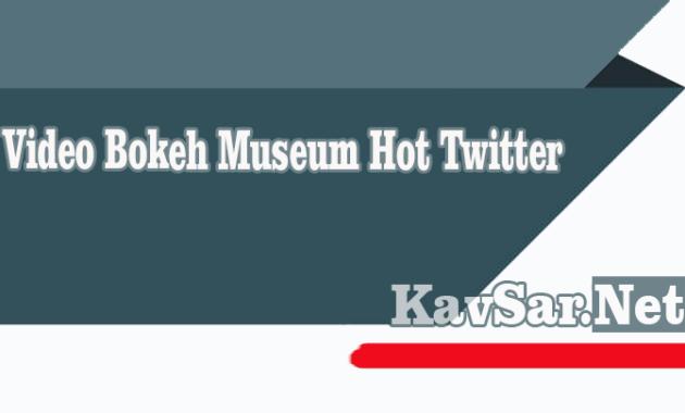 Video Bokeh Museum Paling Hot Twitter